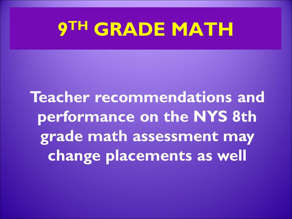 9 TH GRADE MATH Teacher recommendations and performance on the NYS 8th grade math assessment may change placements as well