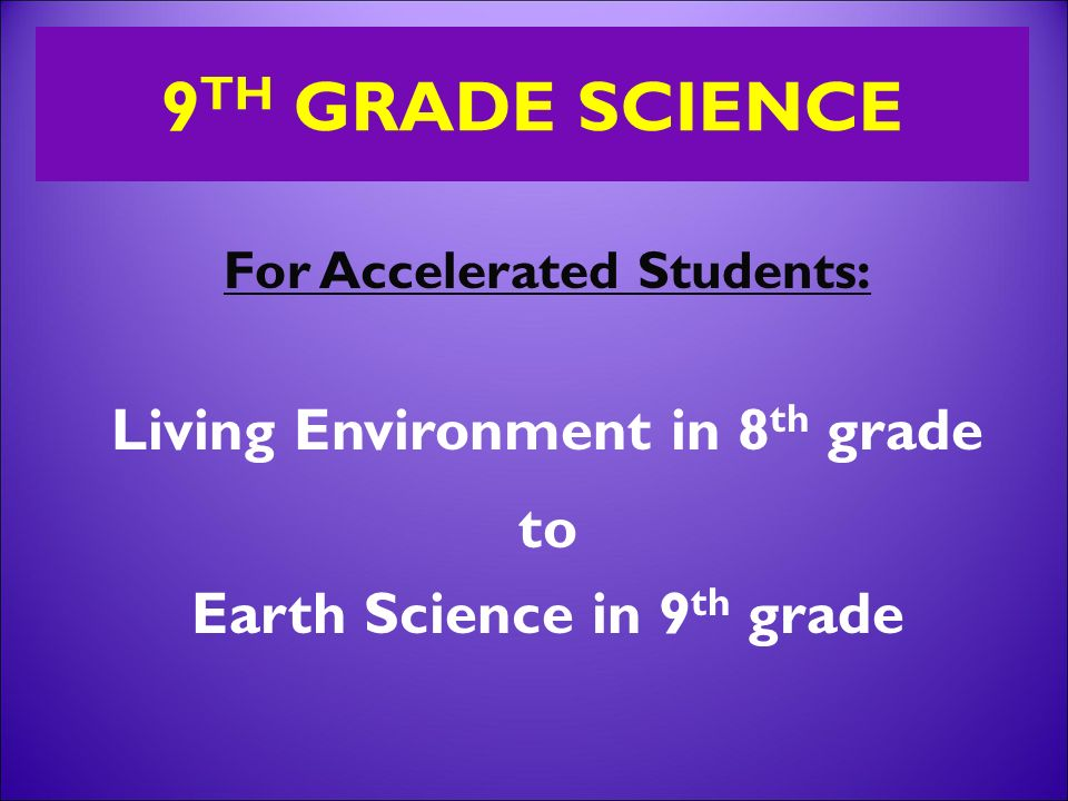 For Accelerated Students: Living Environment in 8 th grade to Earth Science in 9 th grade