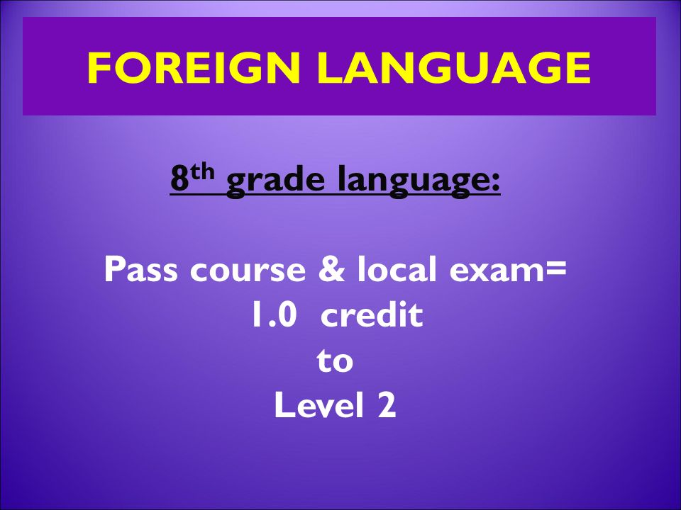 8 th grade language: Pass course & local exam= 1.0 credit to Level 2
