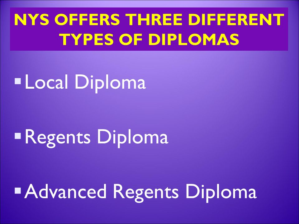 NYS OFFERS THREE DIFFERENT TYPES OF DIPLOMAS  Local Diploma  Regents Diploma  Advanced Regents Diploma