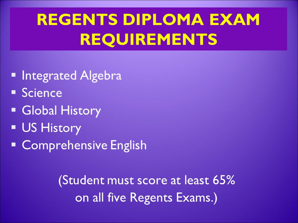 REGENTS DIPLOMA EXAM REQUIREMENTS  Integrated Algebra  Science  Global History  US History  Comprehensive English (Student must score at least 65% on all five Regents Exams.)