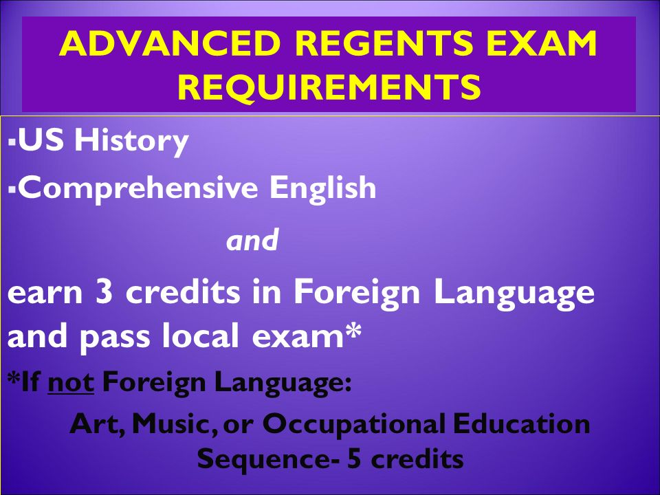 ADVANCED REGENTS EXAM REQUIREMENTS  US History  Comprehensive English and earn 3 credits in Foreign Language and pass local exam* *If not Foreign Language: Art, Music, or Occupational Education Sequence- 5 credits
