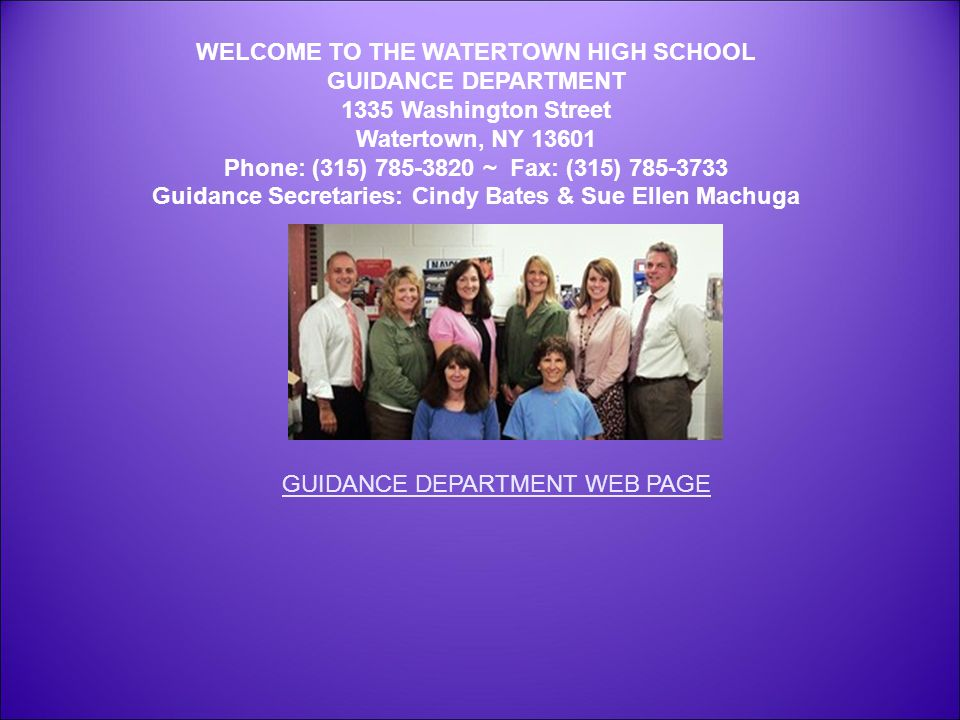 WELCOME TO THE WATERTOWN HIGH SCHOOL GUIDANCE DEPARTMENT 1335 Washington Street Watertown, NY Phone: (315) ~ Fax: (315) Guidance Secretaries: Cindy Bates & Sue Ellen Machuga GUIDANCE DEPARTMENT WEB PAGE