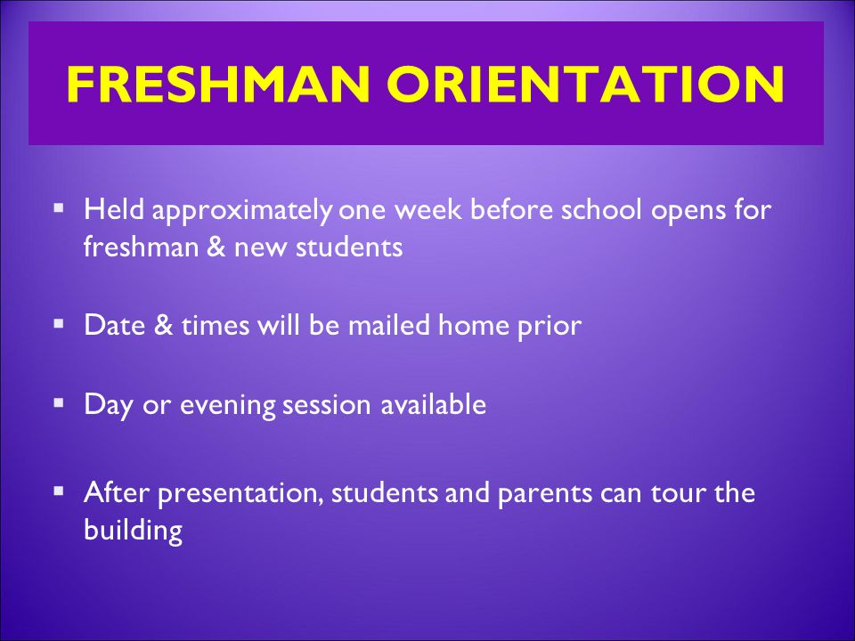 FRESHMAN ORIENTATION  Held approximately one week before school opens for freshman & new students  Date & times will be mailed home prior  Day or evening session available  After presentation, students and parents can tour the building