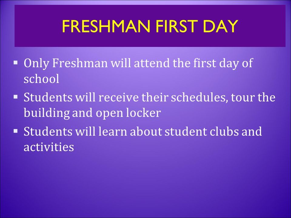 FRESHMAN FIRST DAY  Only Freshman will attend the first day of school  Students will receive their schedules, tour the building and open locker  Students will learn about student clubs and activities