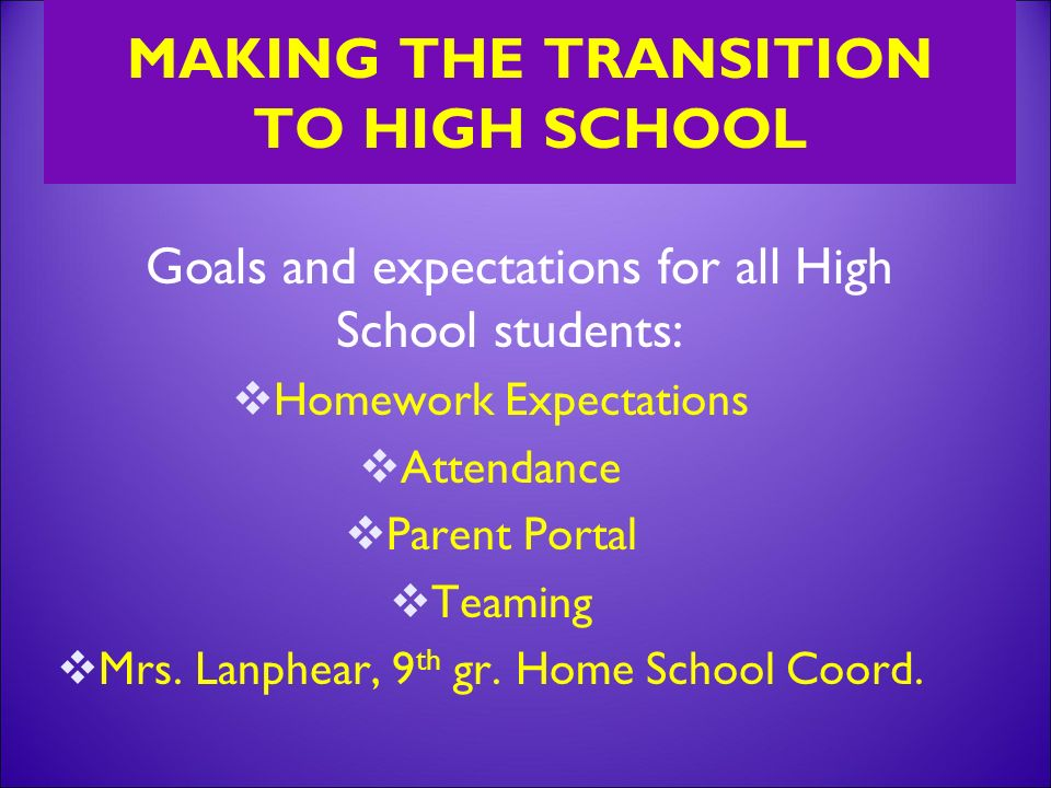 MAKING THE TRANSITION TO HIGH SCHOOL Goals and expectations for all High School students:  Homework Expectations  Attendance  Parent Portal  Teaming  Mrs.