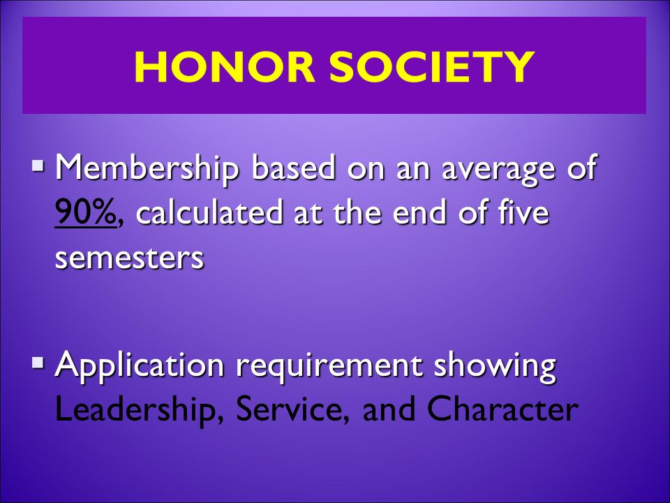 HONOR SOCIETY  Membership based on an average of calculated at the end of five semesters  Membership based on an average of 90%, calculated at the end of five semesters  Application requirement showing  Application requirement showing Leadership, Service, and Character