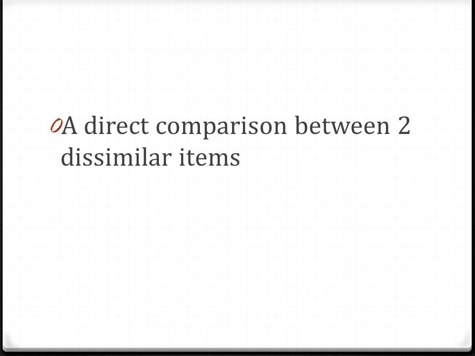 0 A direct comparison between 2 dissimilar items