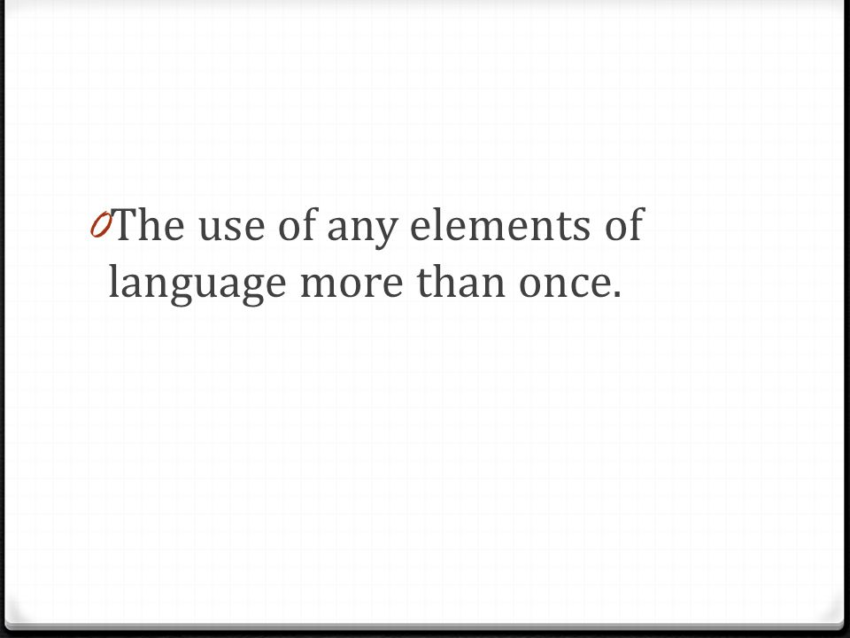 0 The use of any elements of language more than once.