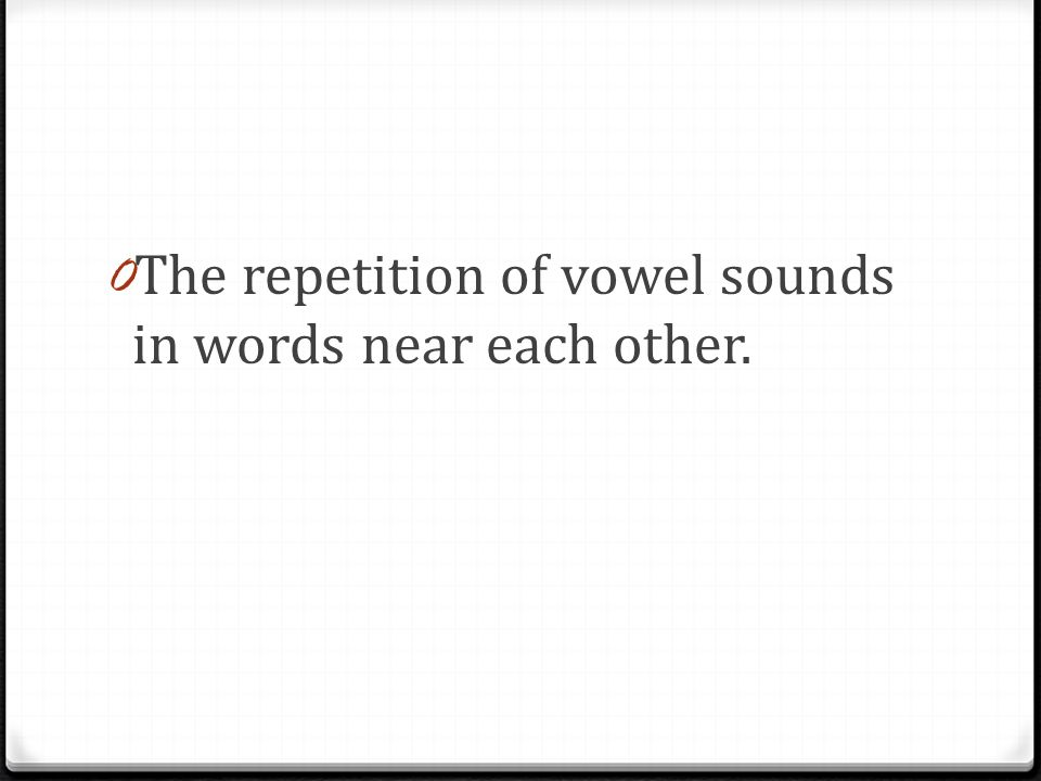 0 The repetition of vowel sounds in words near each other.