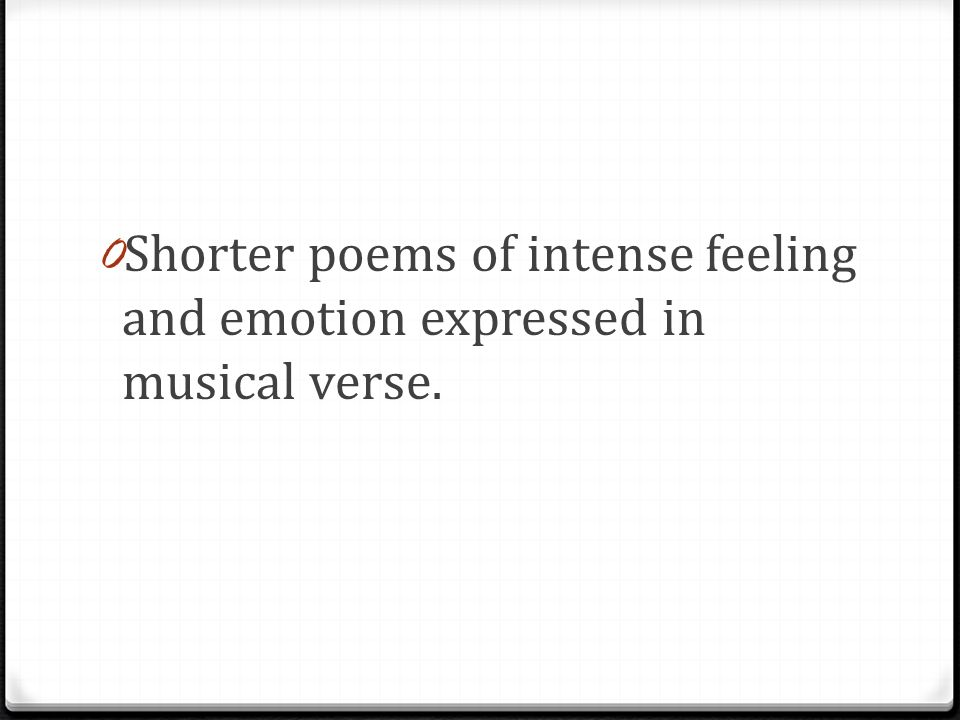 0 Shorter poems of intense feeling and emotion expressed in musical verse.