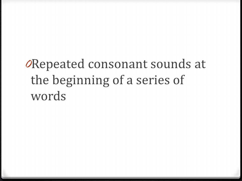 0 Repeated consonant sounds at the beginning of a series of words