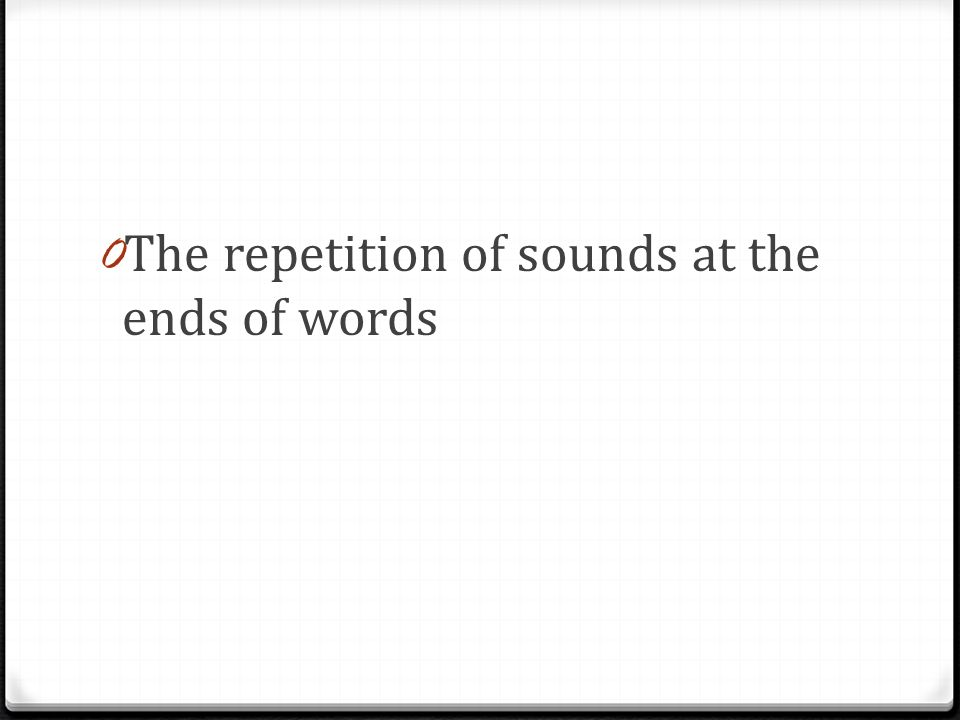 0 The repetition of sounds at the ends of words