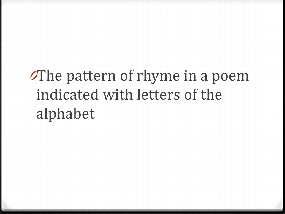 0 The pattern of rhyme in a poem indicated with letters of the alphabet
