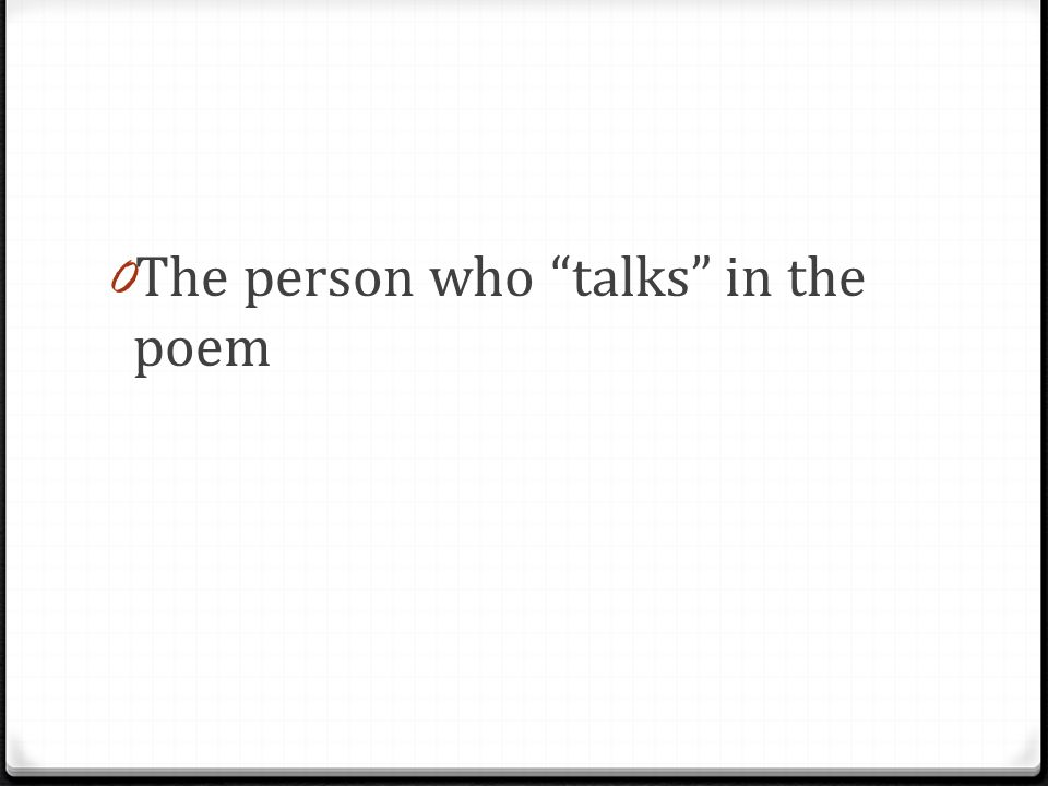 0 The person who talks in the poem