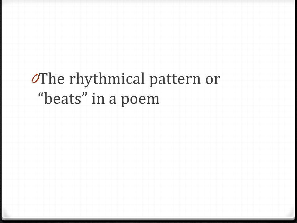0 The rhythmical pattern or beats in a poem