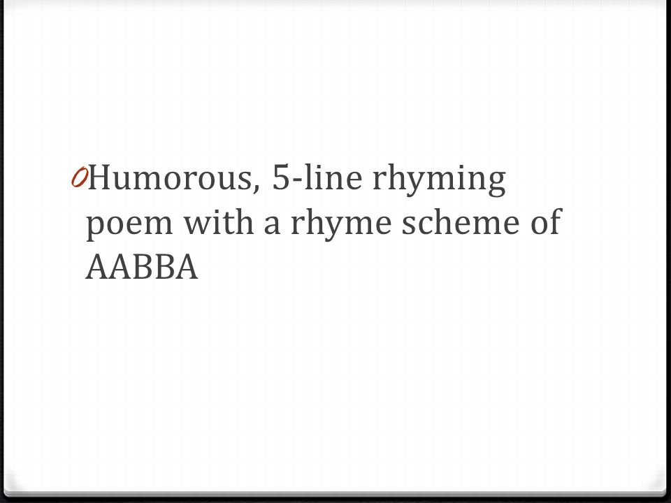 0 Humorous, 5-line rhyming poem with a rhyme scheme of AABBA