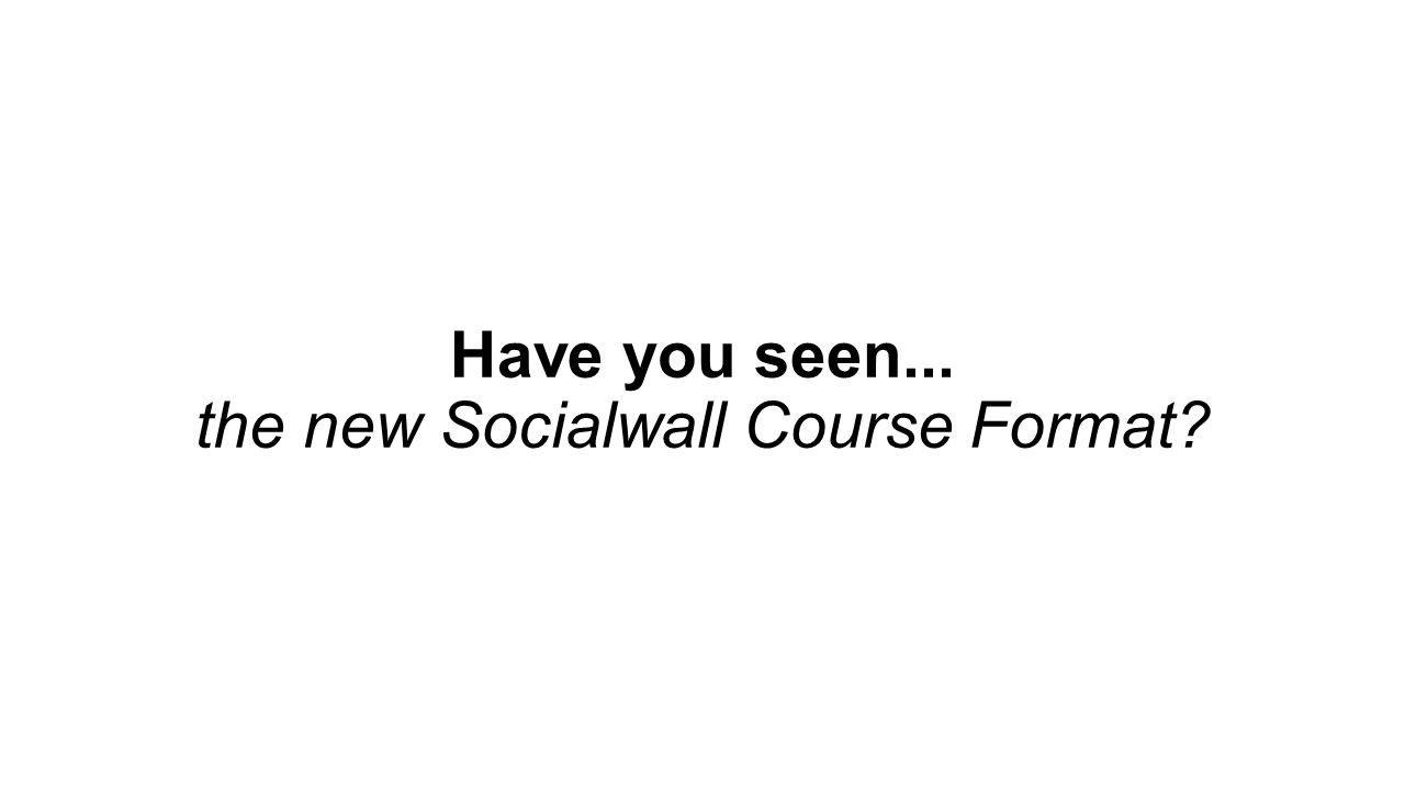 Have you seen    the new Socialwall Course Format? - ppt