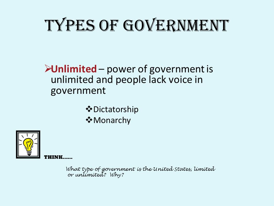 Types of Government  Unlimited – power of government is unlimited and people lack voice in government  Dictatorship  Monarchy THINK…… What type of government is the United States, limited or unlimited.