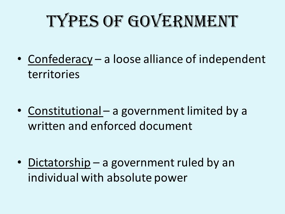 Types of Government Confederacy – a loose alliance of independent territories Constitutional – a government limited by a written and enforced document Dictatorship – a government ruled by an individual with absolute power