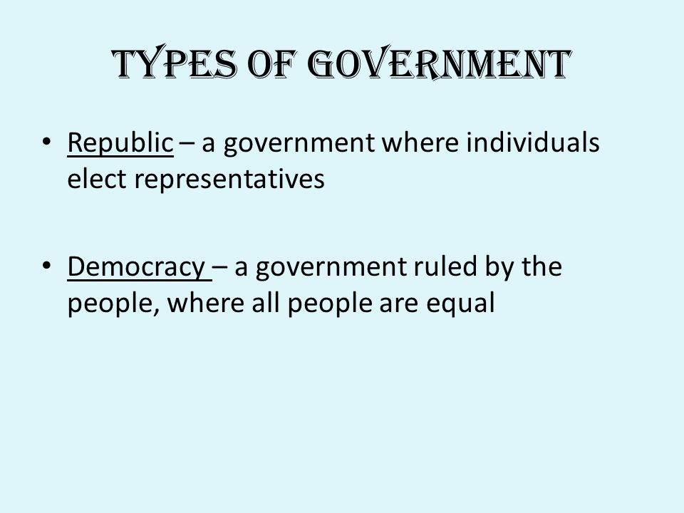 Types of Government Republic – a government where individuals elect representatives Democracy – a government ruled by the people, where all people are equal
