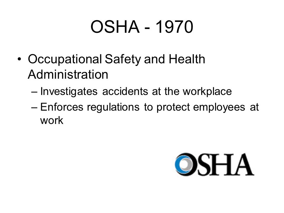 OSHA Occupational Safety and Health Administration –Investigates accidents at the workplace –Enforces regulations to protect employees at work