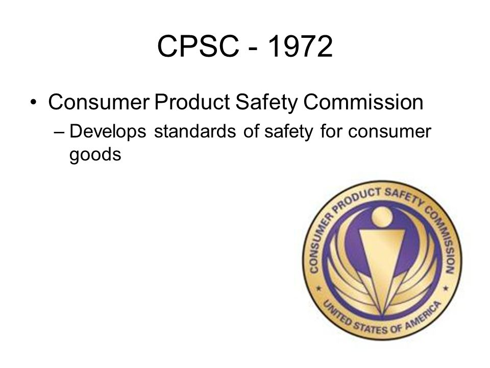 CPSC Consumer Product Safety Commission –Develops standards of safety for consumer goods