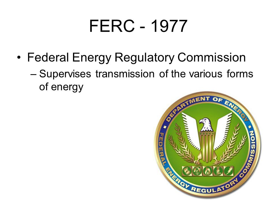 FERC Federal Energy Regulatory Commission –Supervises transmission of the various forms of energy