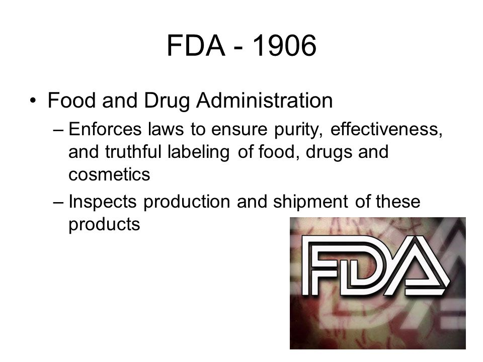 FDA Food and Drug Administration –Enforces laws to ensure purity, effectiveness, and truthful labeling of food, drugs and cosmetics –Inspects production and shipment of these products