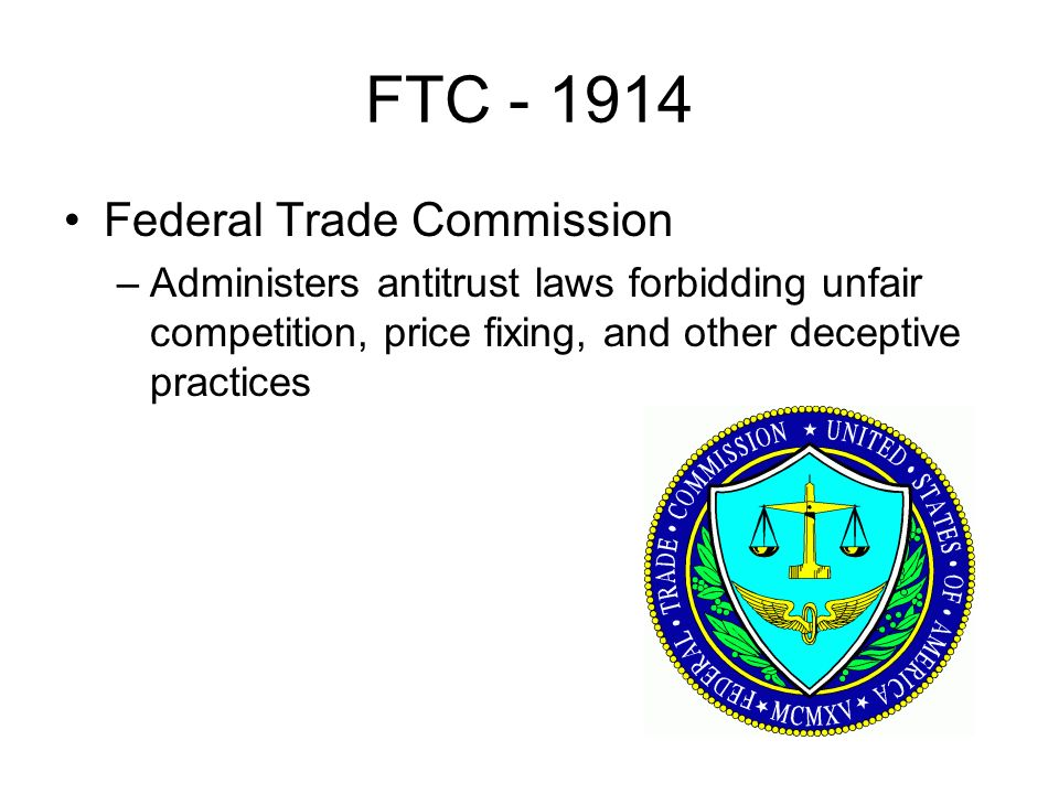 FTC Federal Trade Commission –Administers antitrust laws forbidding unfair competition, price fixing, and other deceptive practices