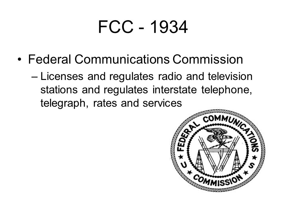 FCC Federal Communications Commission –Licenses and regulates radio and television stations and regulates interstate telephone, telegraph, rates and services