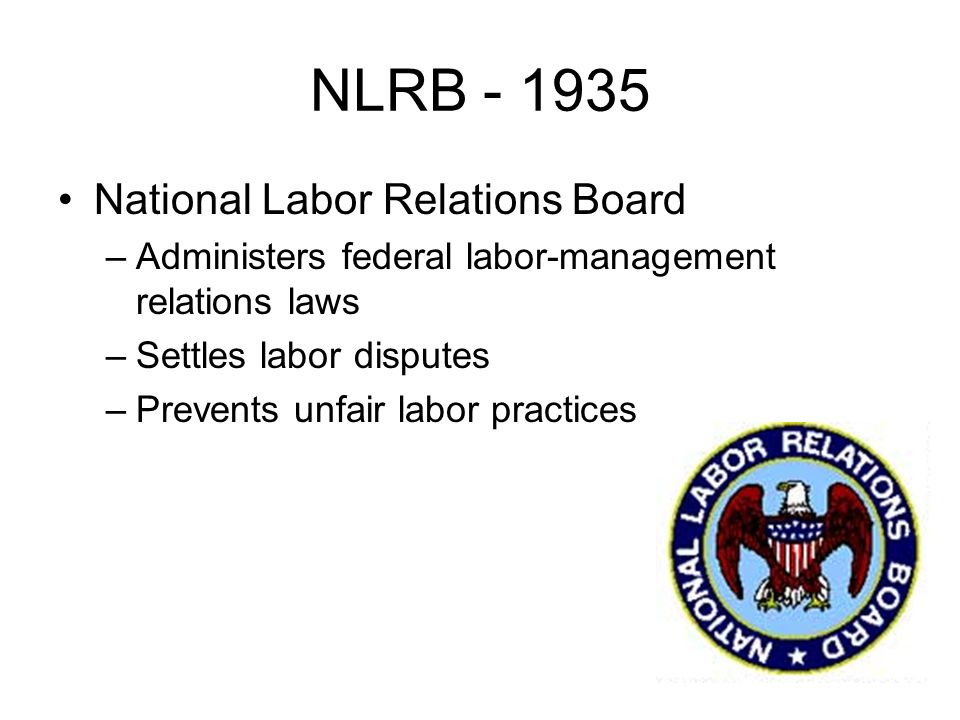 NLRB National Labor Relations Board –Administers federal labor-management relations laws –Settles labor disputes –Prevents unfair labor practices