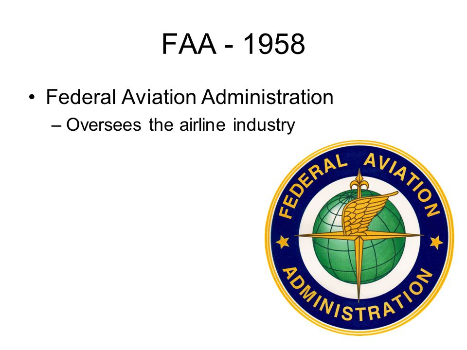 FAA Federal Aviation Administration –Oversees the airline industry