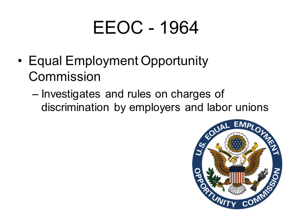 EEOC Equal Employment Opportunity Commission –Investigates and rules on charges of discrimination by employers and labor unions