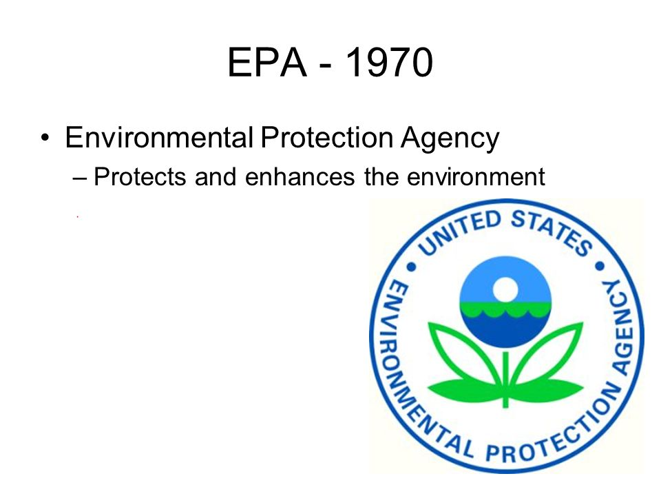 EPA Environmental Protection Agency –Protects and enhances the environment