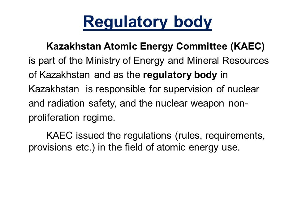 Regulatory body Kazakhstan Atomic Energy Committee (KAEC) is part of the Ministry of Energy and Mineral Resources of Kazakhstan and as the regulatory body in Kazakhstan is responsible for supervision of nuclear and radiation safety, and the nuclear weapon non- proliferation regime.