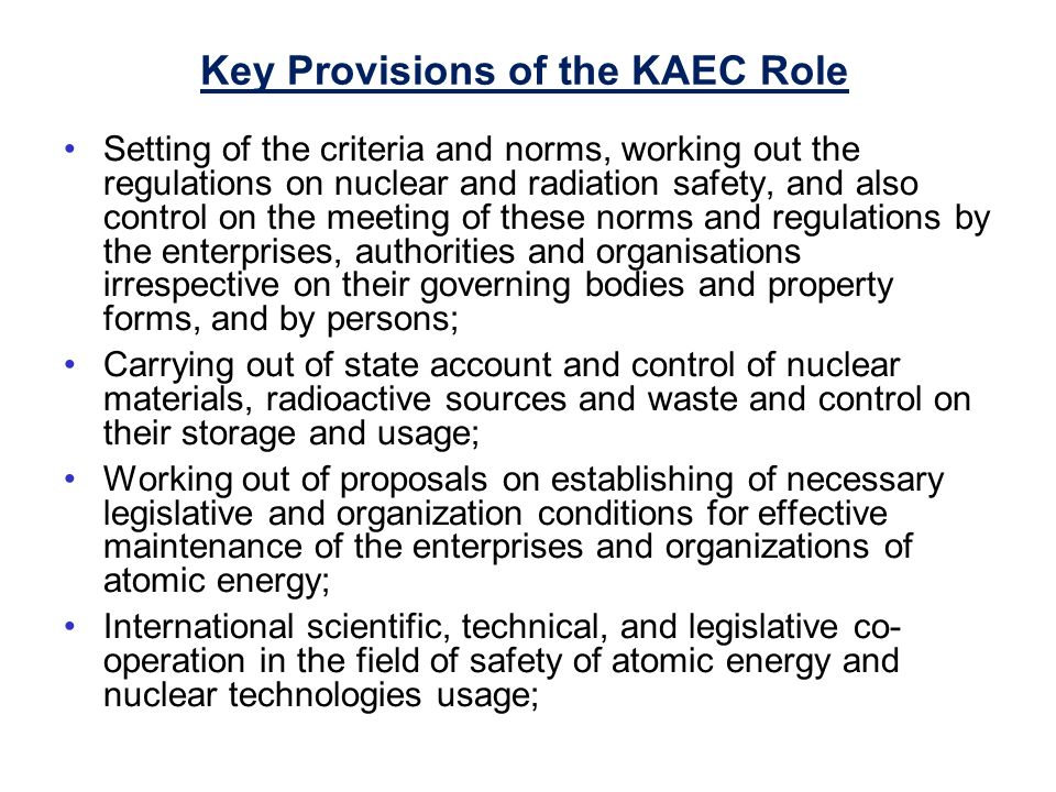 Key Provisions of the KAEC Role Setting of the criteria and norms, working out the regulations on nuclear and radiation safety, and also control on the meeting of these norms and regulations by the enterprises, authorities and organisations irrespective on their governing bodies and property forms, and by persons; Carrying out of state account and control of nuclear materials, radioactive sources and waste and control on their storage and usage; Working out of proposals on establishing of necessary legislative and organization conditions for effective maintenance of the enterprises and organizations of atomic energy; International scientific, technical, and legislative co- operation in the field of safety of atomic energy and nuclear technologies usage;