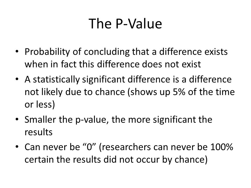 The P-Value Probability of concluding that a difference exists when in fact this difference does not exist A statistically significant difference is a difference not likely due to chance (shows up 5% of the time or less) Smaller the p-value, the more significant the results Can never be 0 (researchers can never be 100% certain the results did not occur by chance)