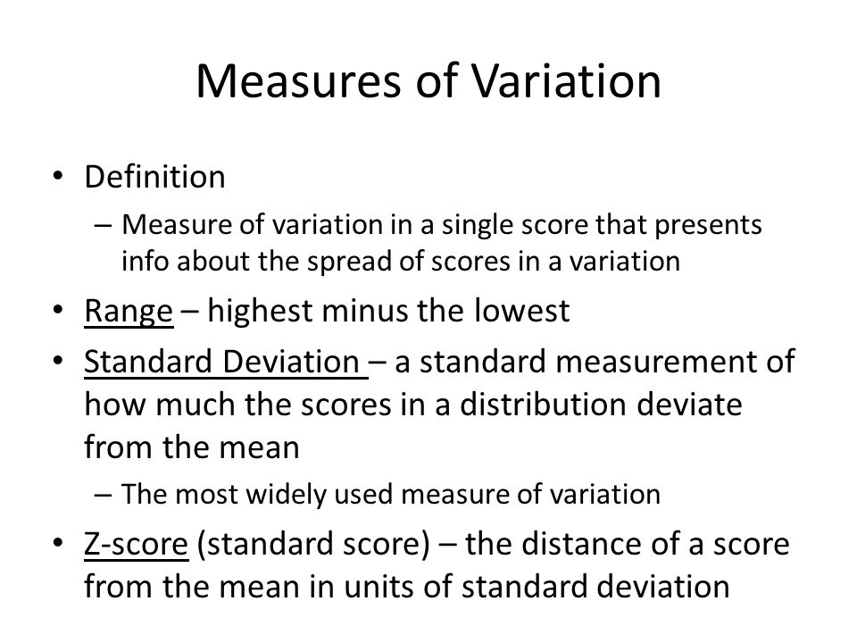Measures of Variation Definition – Measure of variation in a single score that presents info about the spread of scores in a variation Range – highest minus the lowest Standard Deviation – a standard measurement of how much the scores in a distribution deviate from the mean – The most widely used measure of variation Z-score (standard score) – the distance of a score from the mean in units of standard deviation