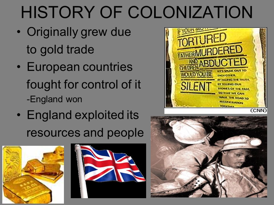 HISTORY OF COLONIZATION Originally grew due to gold trade European countries fought for control of it -England won England exploited its resources and people
