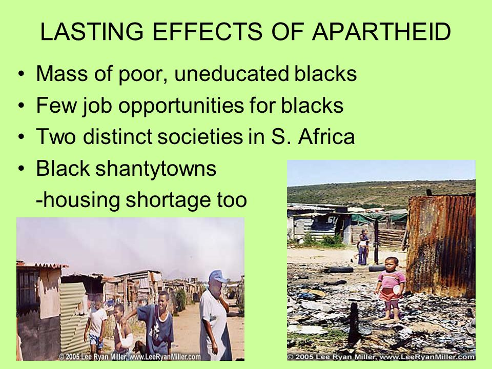LASTING EFFECTS OF APARTHEID Mass of poor, uneducated blacks Few job opportunities for blacks Two distinct societies in S.