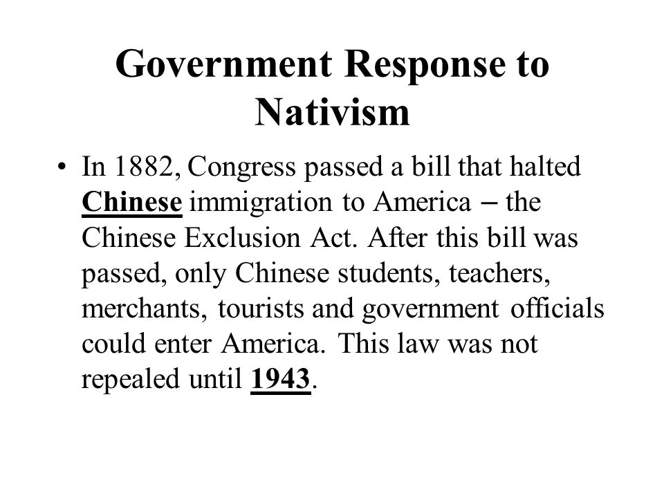Government Response to Nativism In 1882, Congress passed a bill that halted Chinese immigration to America – the Chinese Exclusion Act.