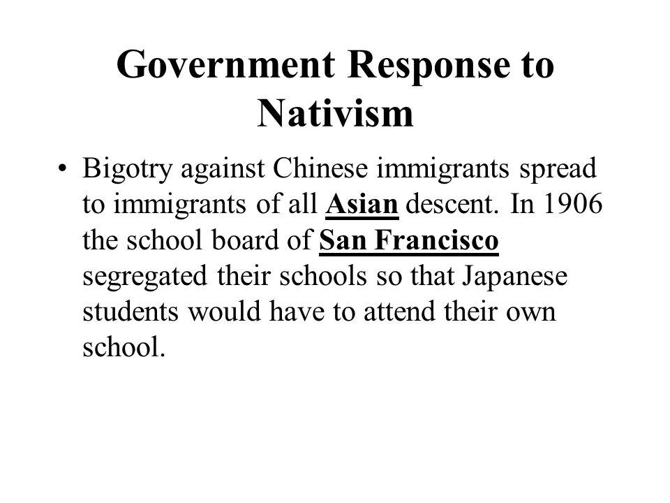 Government Response to Nativism Bigotry against Chinese immigrants spread to immigrants of all Asian descent.