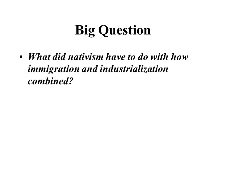 Big Question What did nativism have to do with how immigration and industrialization combined