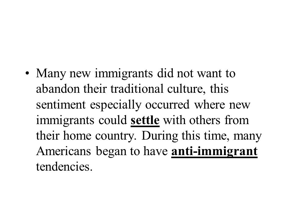 Many new immigrants did not want to abandon their traditional culture, this sentiment especially occurred where new immigrants could settle with others from their home country.