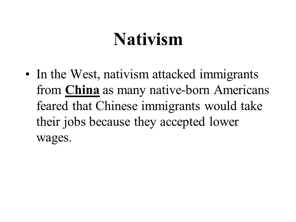 Nativism In the West, nativism attacked immigrants from China as many native-born Americans feared that Chinese immigrants would take their jobs because they accepted lower wages.
