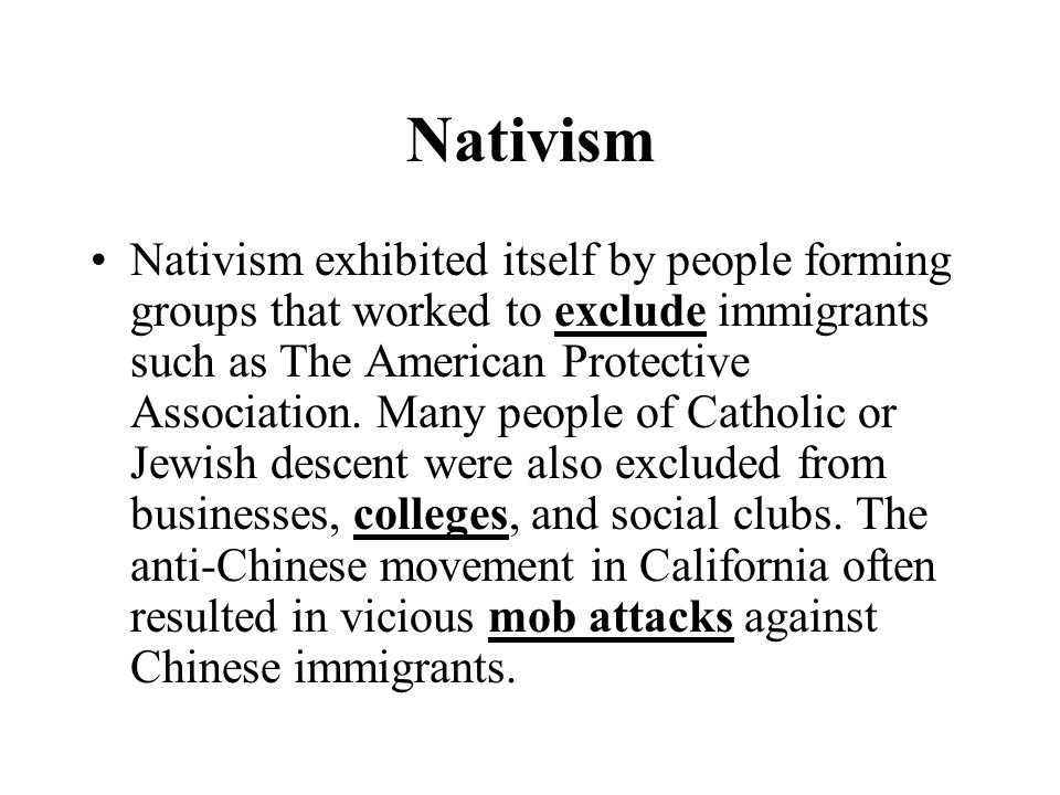 Nativism Nativism exhibited itself by people forming groups that worked to exclude immigrants such as The American Protective Association.