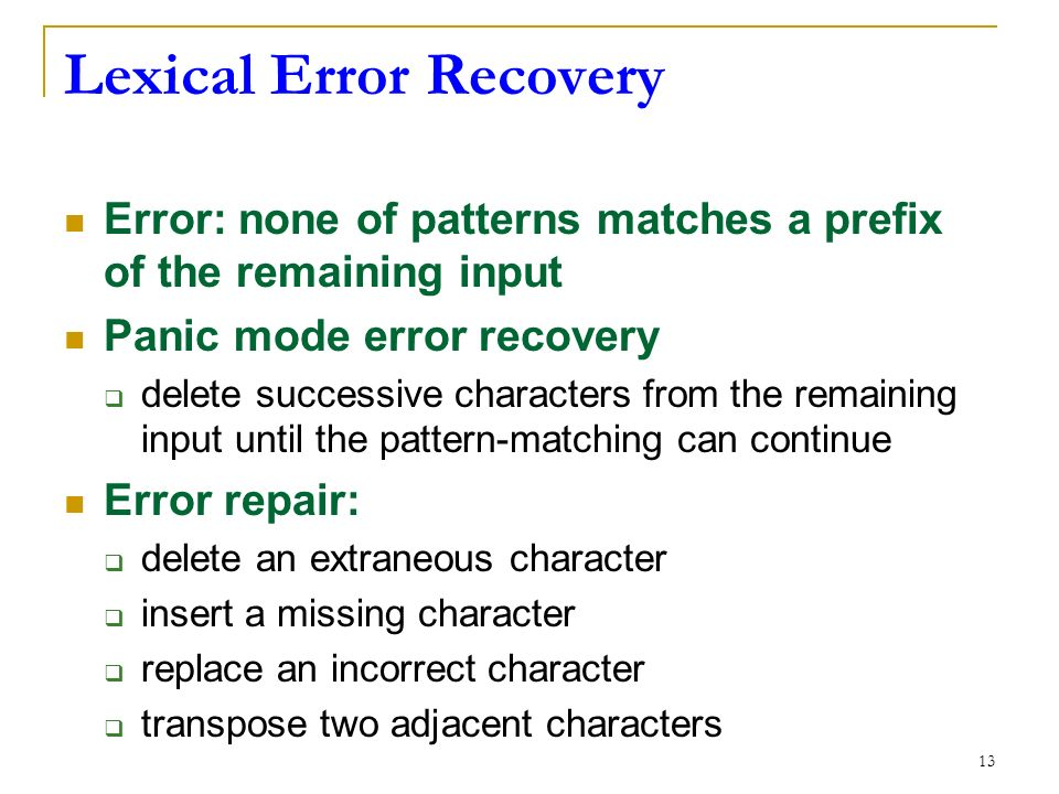 13 Lexical Error Recovery Error: none of patterns matches a prefix of the remaining input Panic mode error recovery  delete successive characters from the remaining input until the pattern-matching can continue Error repair:  delete an extraneous character  insert a missing character  replace an incorrect character  transpose two adjacent characters