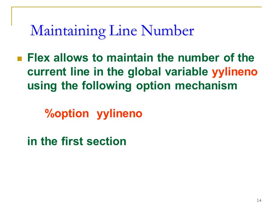 14 Maintaining Line Number Flex allows to maintain the number of the current line in the global variable yylineno using the following option mechanism %option yylineno in the first section