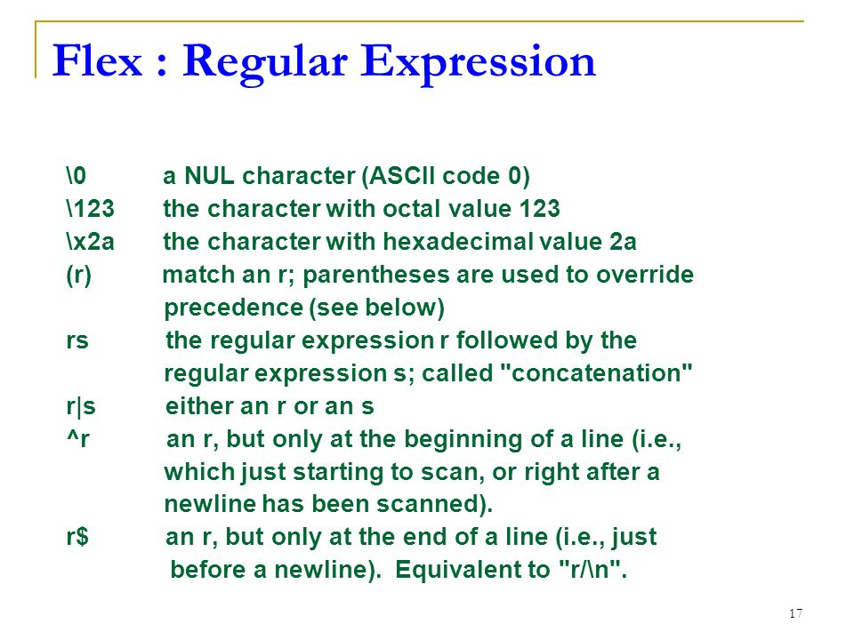 17 Flex : Regular Expression \0 a NUL character (ASCII code 0) \123 the character with octal value 123 \x2a the character with hexadecimal value 2a (r) match an r; parentheses are used to override precedence (see below) rs the regular expression r followed by the regular expression s; called concatenation r|s either an r or an s ^r an r, but only at the beginning of a line (i.e., which just starting to scan, or right after a newline has been scanned).